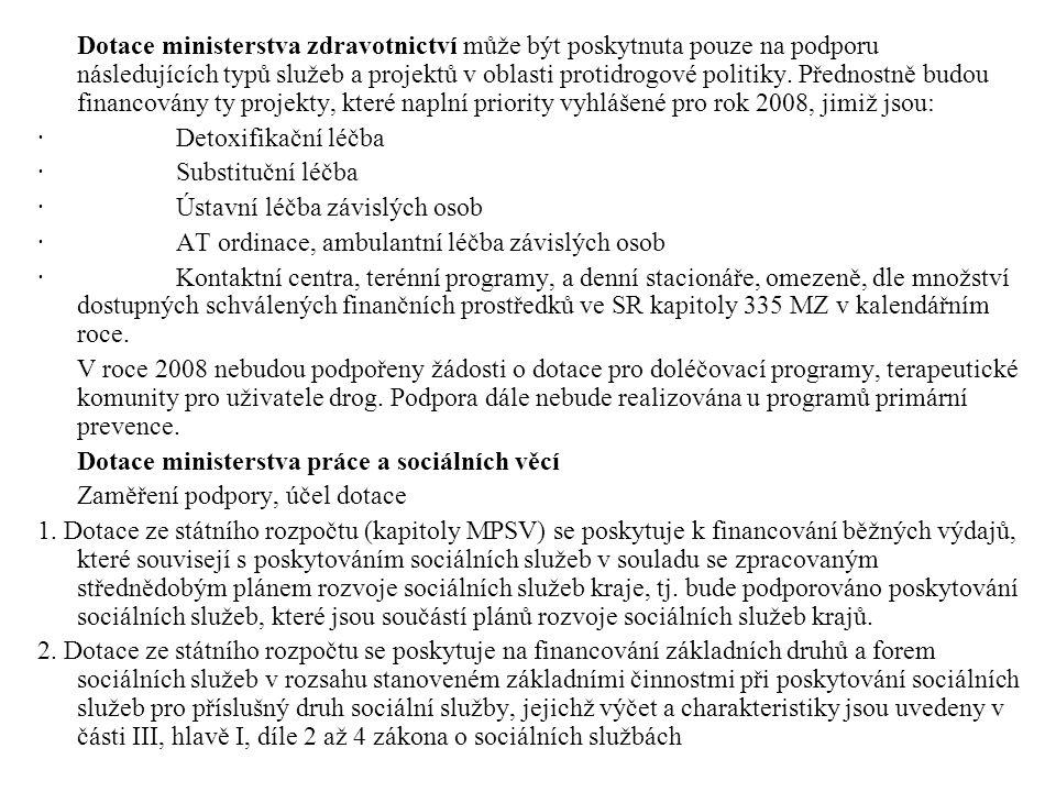 FINANCE - Stručně shrnuto: Stručně shrnuto: DOTACE CENTRÁLNÍ ÚROVEŇ (v rámci Národní protidrogové strategie) RRVKPP, MZ, MPPSV, Ministerstvo spravedlnosti (programy protidrogové ve vězeňství) DOTACE KRAJSKÁ ÚROVEŇ (konkrétně Jčk) Krajská protidrogová strategie Střednědobý plán rozvoje sociálních služeb kraje Další (příklad JčK – Program rozvoje kraje, Akční plány pro jednotlivá léta) MÍSTNÍ ÚROVEŇ Místní protidrogová strategie (je-li), Střednědobý plán rozvoje sociálních služeb obce/ regionu (KPSS) (je-li), Další (příspěvky soc.zdrav.komise, dary a další…jsou-li) Dotace/ projekty EU - NEJSOU URČENY NA SLUŽBY PRO TUTO CÍLOVOU SKUPINU, NELZE ŽÁDAT Další granty (komunitární programy, Norské fondy apod…) - V OMEZENÉ MÍŘE, ZPRAVIDLA NIKOLI NA PROVOZ (investice, vznik nových programů apod.) Další možnosti získání financí (VELMI OMEZENÉ PRO TYTO SLUŽBY): Sponzoří Dary občanů Nadace apod.