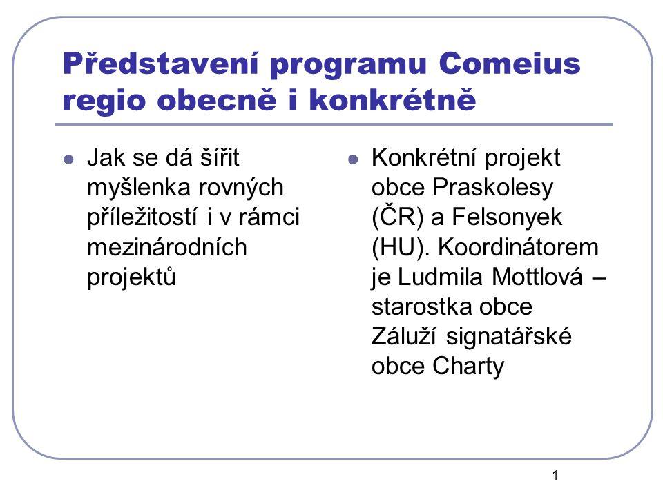 1 Představení programu Comeius regio obecně i konkrétně Jak se dá šířit myšlenka rovných příležitostí i v rámci mezinárodních projektů Konkrétní projekt obce Praskolesy (ČR) a Felsonyek (HU).