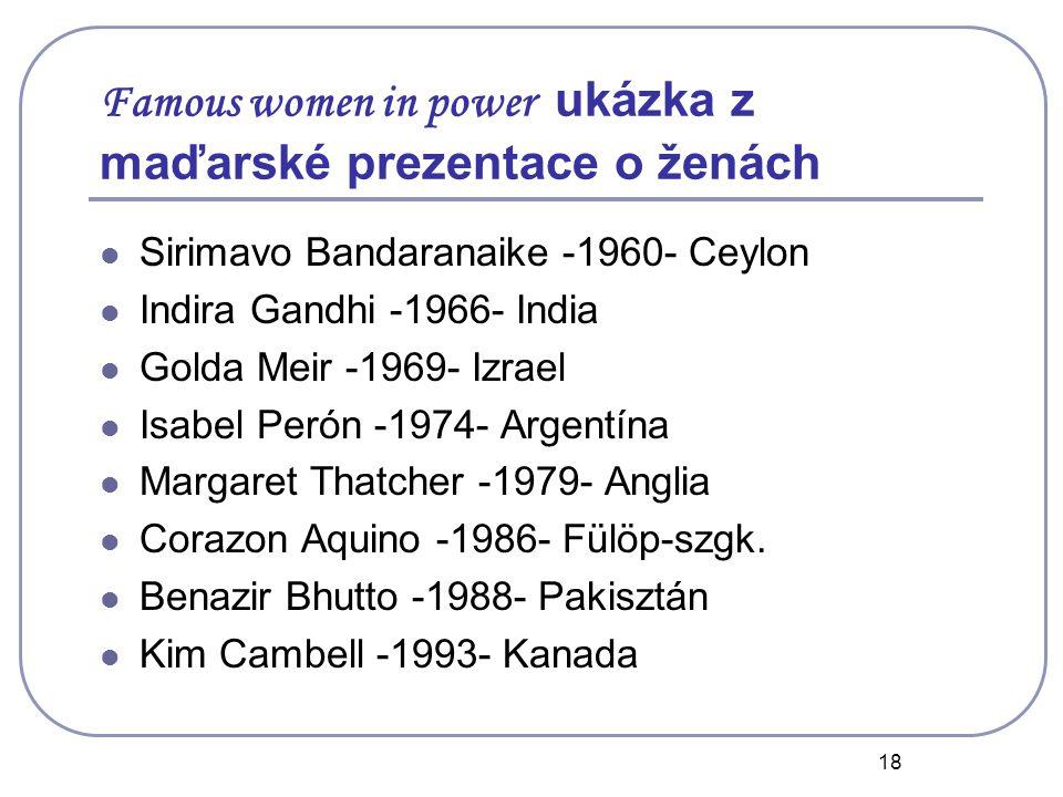 18 Famous women in power ukázka z maďarské prezentace o ženách Sirimavo Bandaranaike -1960- Ceylon Indira Gandhi -1966- India Golda Meir -1969- Izrael Isabel Perón -1974- Argentína Margaret Thatcher -1979- Anglia Corazon Aquino -1986- Fülöp-szgk.