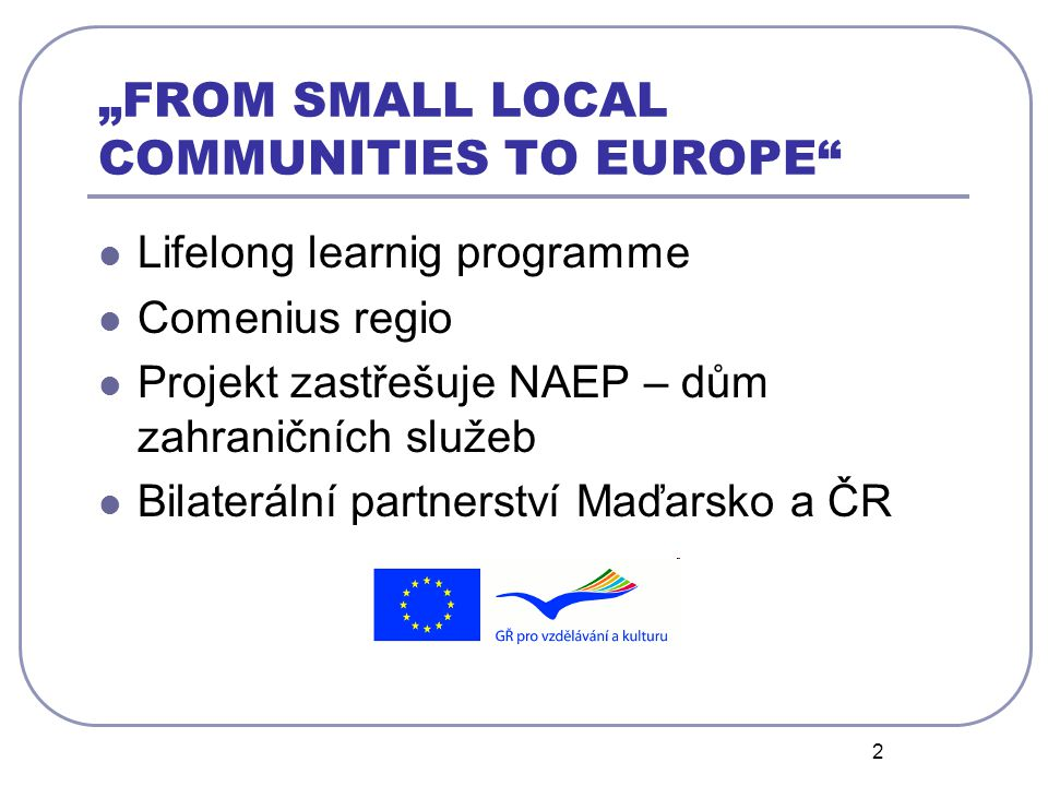 "2 ""FROM SMALL LOCAL COMMUNITIES TO EUROPE Lifelong learnig programme Comenius regio Projekt zastřešuje NAEP – dům zahraničních služeb Bilaterální partnerství Maďarsko a ČR"