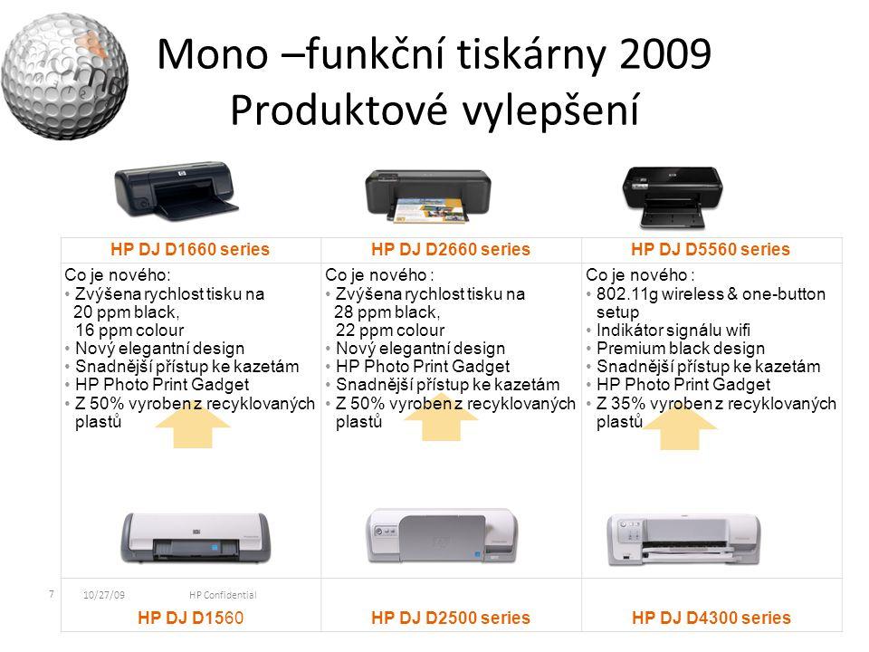 Mono –funkční tiskárny 2009 Produktové vylepšení 7 10/27/09HP Confidential HP DJ D1660 seriesHP DJ D2660 seriesHP DJ D5560 series Co je nového: Zvýšena rychlost tisku na 20 ppm black, 16 ppm colour Nový elegantní design Snadnější přístup ke kazetám HP Photo Print Gadget Z 50% vyroben z recyklovaných plastů Co je nového : Zvýšena rychlost tisku na 28 ppm black, 22 ppm colour Nový elegantní design HP Photo Print Gadget Snadnější přístup ke kazetám Z 50% vyroben z recyklovaných plastů Co je nového : 802.11g wireless & one-button setup Indikátor signálu wifi Premium black design Snadnější přístup ke kazetám HP Photo Print Gadget Z 35% vyroben z recyklovaných plastů HP DJ D1560HP DJ D2500 seriesHP DJ D4300 series