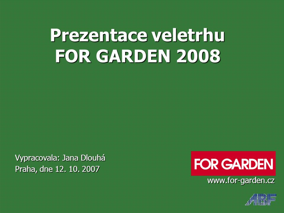 Prezentace veletrhu FOR GARDEN 2008 Prezentace veletrhu FOR GARDEN 2008 Vypracovala: Jana Dlouhá Praha, dne 12. 10. 2007 www.for-garden.cz www.for-gar
