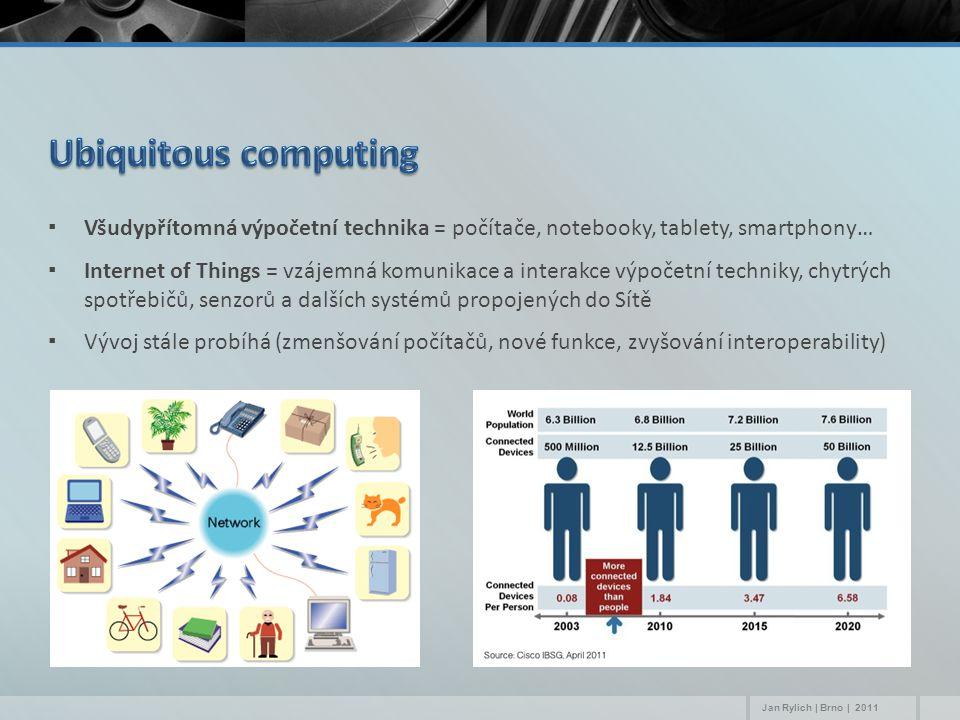 ▪Všudypřítomná výpočetní technika = počítače, notebooky, tablety, smartphony… ▪Internet of Things = vzájemná komunikace a interakce výpočetní techniky, chytrých spotřebičů, senzorů a dalších systémů propojených do Sítě ▪Vývoj stále probíhá (zmenšování počítačů, nové funkce, zvyšování interoperability) Jan Rylich | Brno | 2011