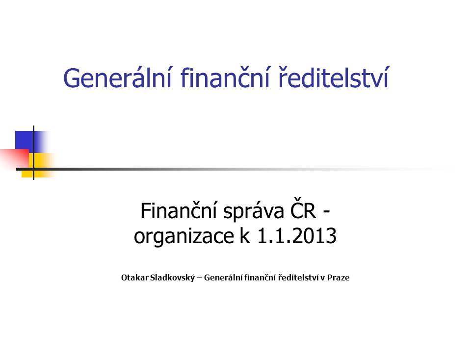 Generální finanční ředitelství Finanční správa ČR - organizace k 1.1.2013 Otakar Sladkovský – Generální finanční ředitelství v Praze