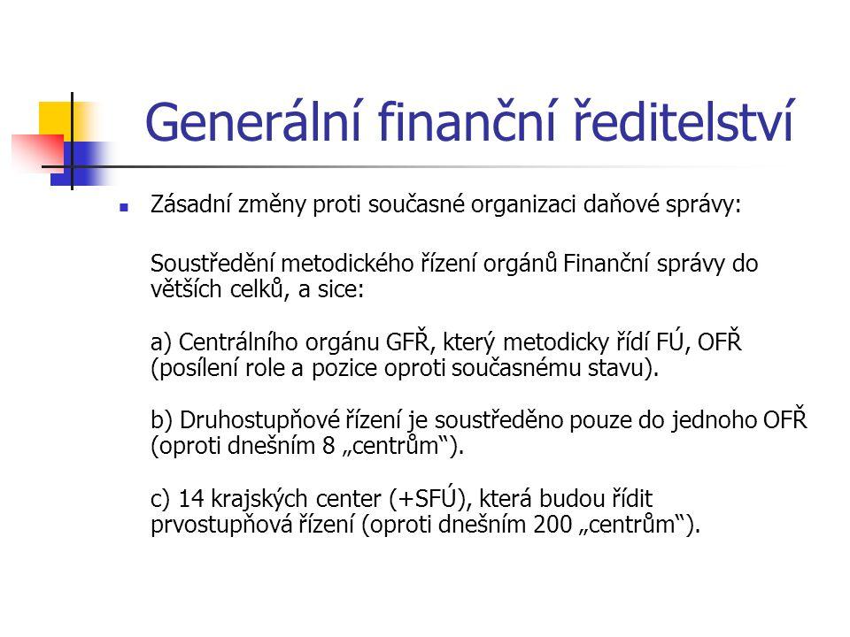 Generální finanční ředitelství Zásadní změny proti současné organizaci daňové správy: Soustředění metodického řízení orgánů Finanční správy do větších