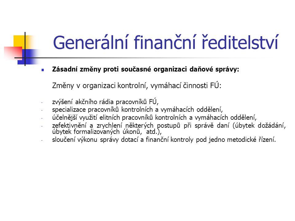 Generální finanční ředitelství Zásadní změny proti současné organizaci daňové správy: Změny v organizaci kontrolní, vymáhací činnosti FÚ: - zvýšení ak
