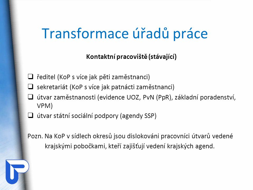Transformace úřadů práce Kontaktní pracoviště (stávající)  ředitel (KoP s více jak pěti zaměstnanci)  sekretariát (KoP s více jak patnácti zaměstnan