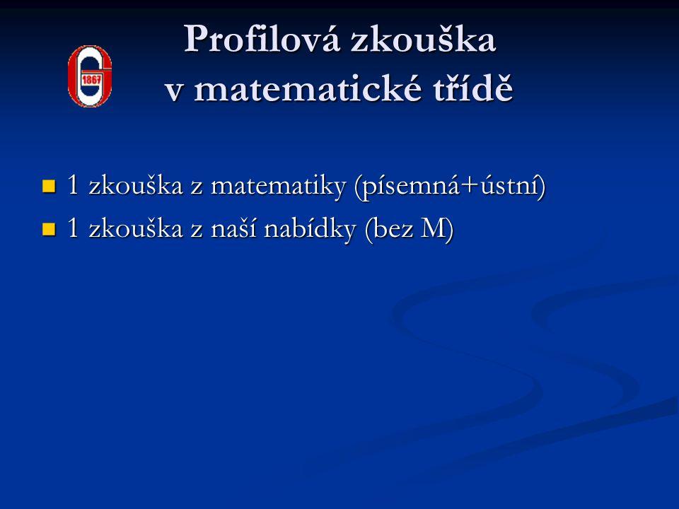 Profilová zkouška v matematické třídě 1 zkouška z matematiky (písemná+ústní) 1 zkouška z matematiky (písemná+ústní) 1 zkouška z naší nabídky (bez M) 1