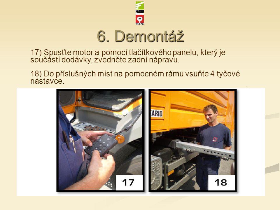 6. Demontáž 17) Spusťte motor a pomocí tlačítkového panelu, který je součástí dodávky, zvedněte zadní nápravu. 18) Do příslušných míst na pomocném rám