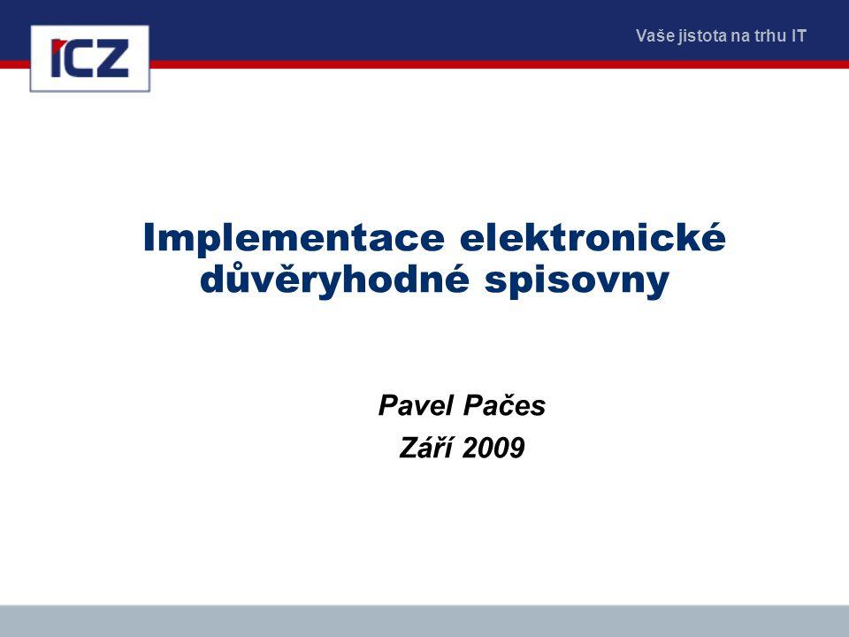 Vaše jistota na trhu IT Implementace elektronické důvěryhodné spisovny Pavel Pačes Září 2009
