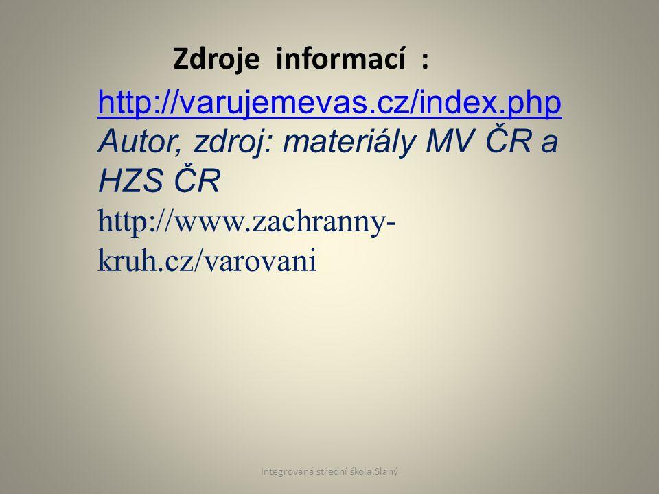 Zdroje informací : http://varujemevas.cz/index.php Autor, zdroj: materiály MV ČR a HZS ČR http://www.zachranny- kruh.cz/varovani Integrovaná střední škola,Slaný