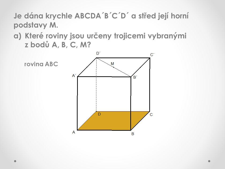 Je dána krychle ABCDA´B´C´D´ a střed její horní podstavy M. a)Které roviny jsou určeny trojicemi vybranými z bodů A, B, C, M? rovina ABC