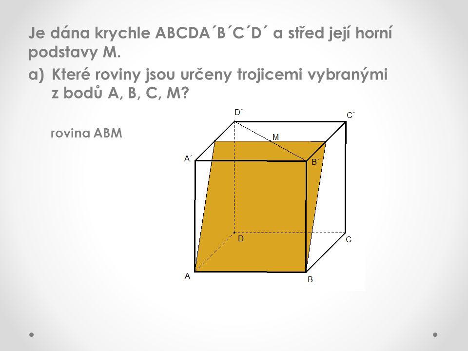 Je dána krychle ABCDA´B´C´D´ a střed její horní podstavy M. a)Které roviny jsou určeny trojicemi vybranými z bodů A, B, C, M? rovina ABM