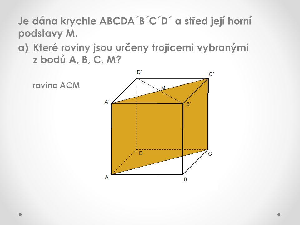 Je dána krychle ABCDA´B´C´D´ a střed její horní podstavy M. a)Které roviny jsou určeny trojicemi vybranými z bodů A, B, C, M? rovina ACM