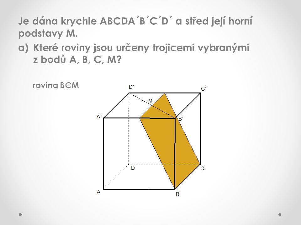 Je dána krychle ABCDA´B´C´D´ a střed její horní podstavy M. a)Které roviny jsou určeny trojicemi vybranými z bodů A, B, C, M? rovina BCM
