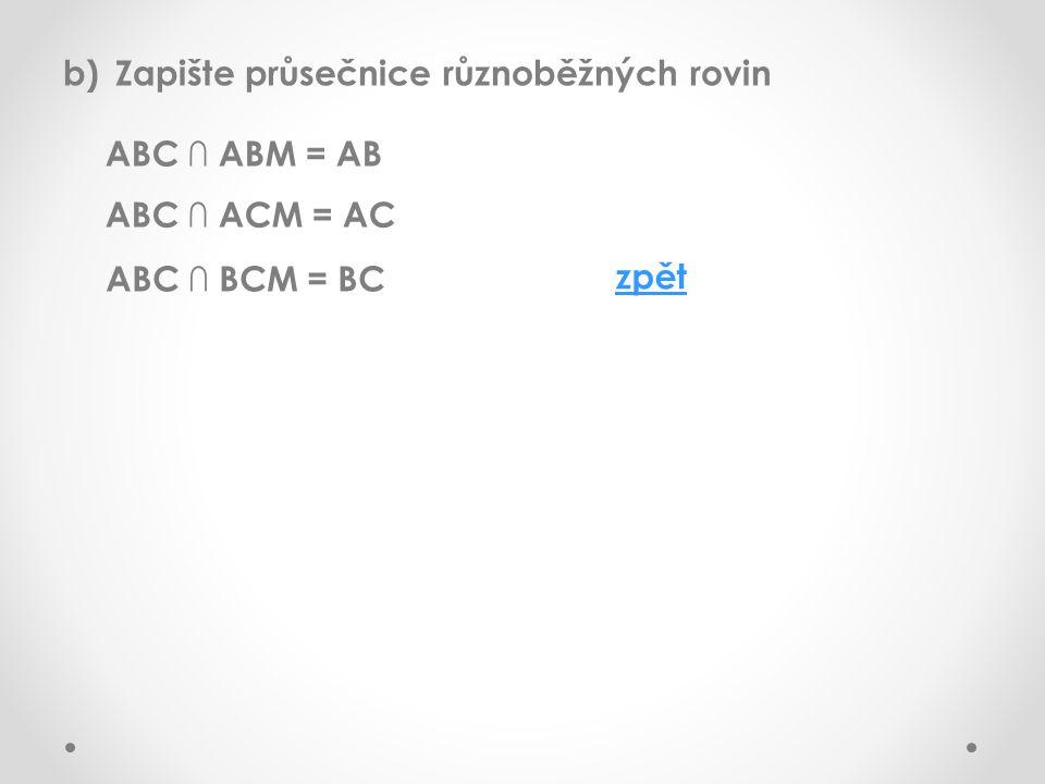b)Zapište průsečnice různoběžných rovin ABC ∩ ABM = AB ABC ∩ ACM = AC ABC ∩ BCM = BC zpět