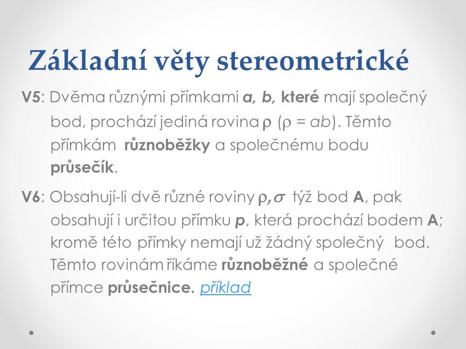 Základní věty stereometrické V5 : Dvěma různými přímkami a, b, které mají společný bod, prochází jediná rovina  (  = ab). Těmto přímkám různoběžky a