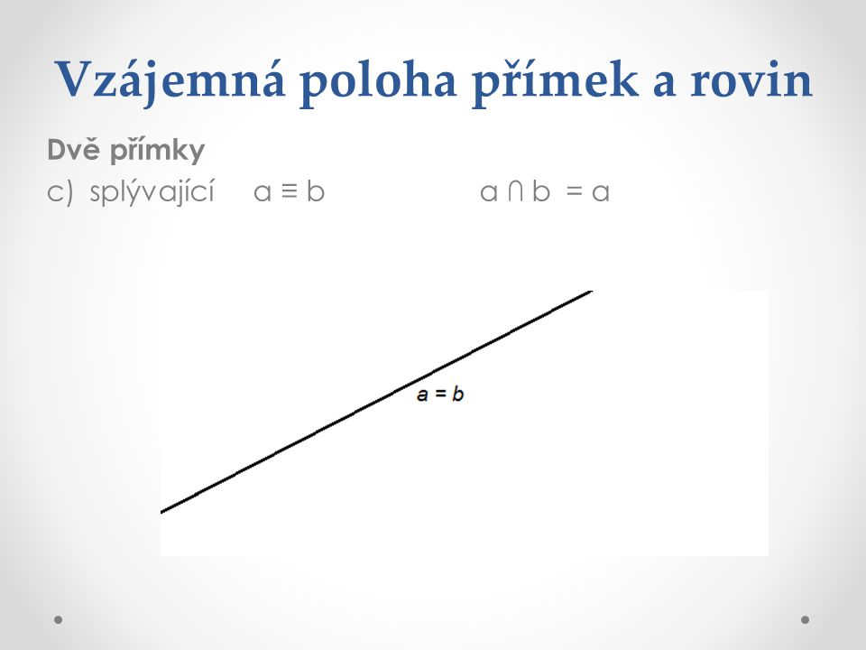 Vzájemná poloha přímek a rovin Dvě přímky c)splývající a ≡ ba ∩ b= a