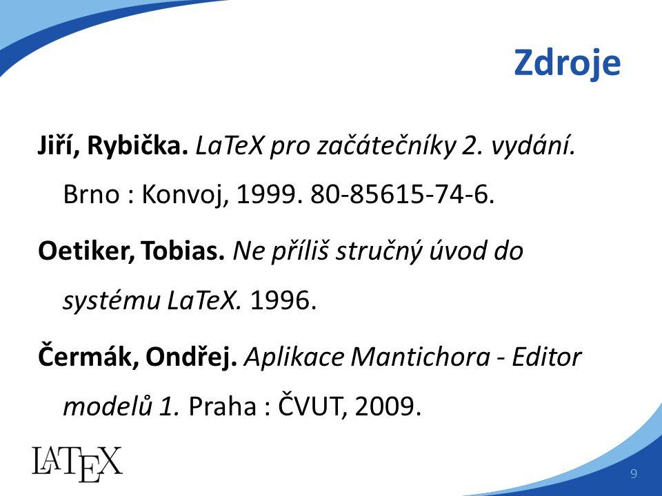 Zdroje Jiří, Rybička. LaTeX pro začátečníky 2. vydání. Brno : Konvoj, 1999. 80-85615-74-6. Oetiker, Tobias. Ne příliš stručný úvod do systému LaTeX. 1
