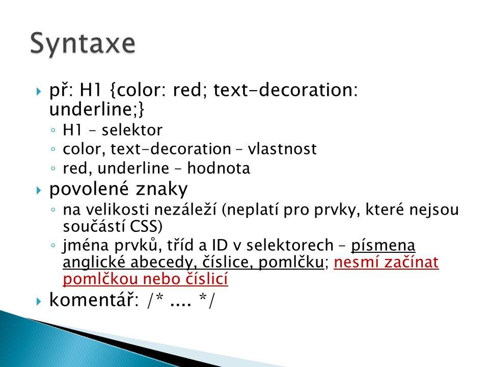  př: H1 {color: red; text-decoration: underline;} ◦ H1 – selektor ◦ color, text-decoration – vlastnost ◦ red, underline – hodnota  povolené znaky ◦ na velikosti nezáleží (neplatí pro prvky, které nejsou součástí CSS) ◦ jména prvků, tříd a ID v selektorech – písmena anglické abecedy, číslice, pomlčku; nesmí začínat pomlčkou nebo číslicí  komentář: /*....