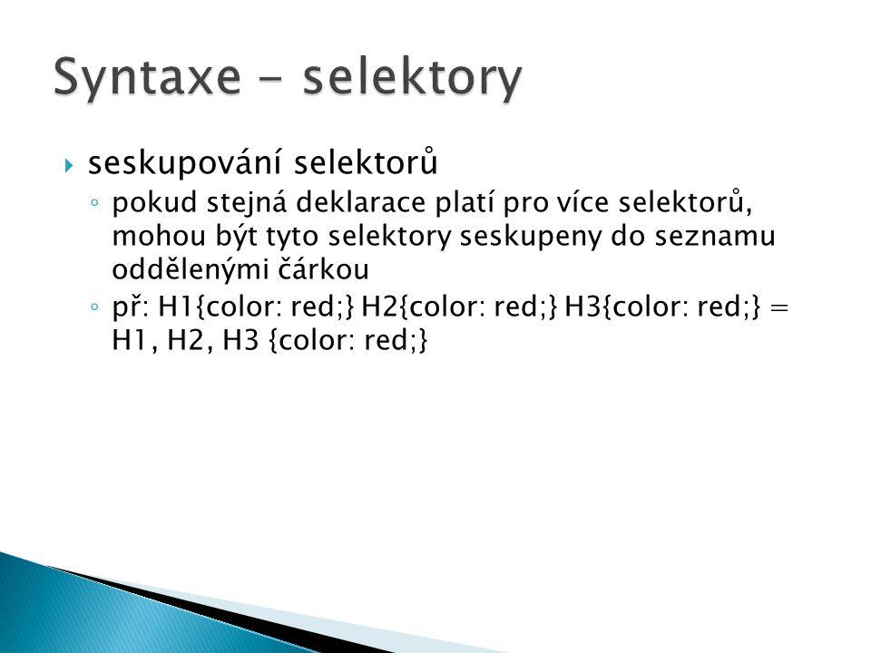  seskupování selektorů ◦ pokud stejná deklarace platí pro více selektorů, mohou být tyto selektory seskupeny do seznamu oddělenými čárkou ◦ př: H1{color: red;} H2{color: red;} H3{color: red;} = H1, H2, H3 {color: red;}