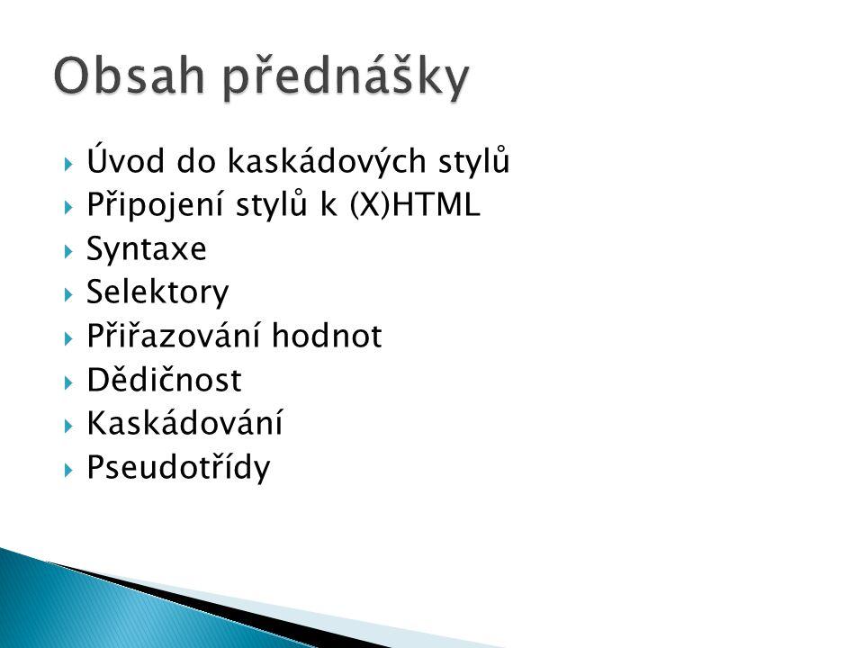 Úvod do kaskádových stylů  Připojení stylů k (X)HTML  Syntaxe  Selektory  Přiřazování hodnot  Dědičnost  Kaskádování  Pseudotřídy