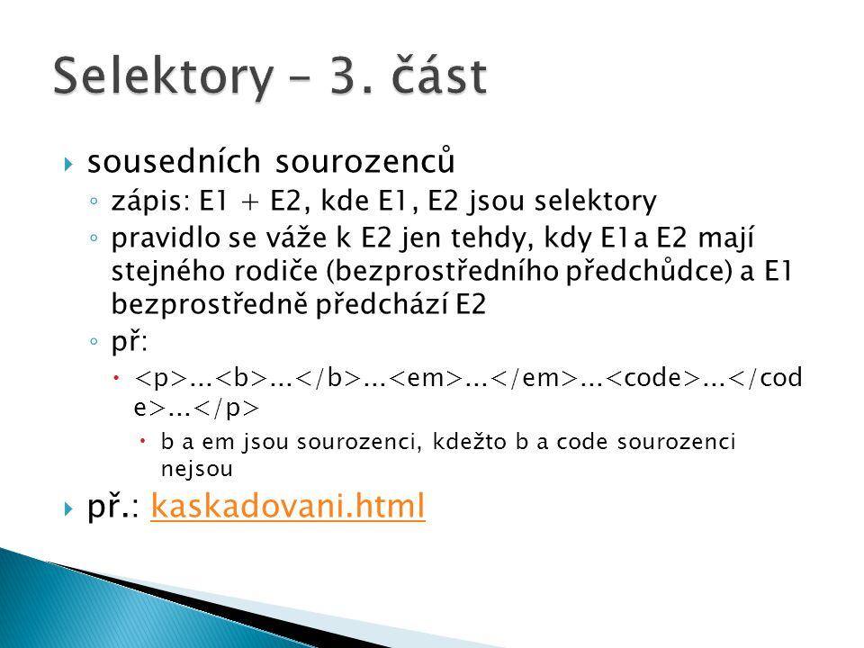  sousedních sourozenců ◦ zápis: E1 + E2, kde E1, E2 jsou selektory ◦ pravidlo se váže k E2 jen tehdy, kdy E1a E2 mají stejného rodiče (bezprostředního předchůdce) a E1 bezprostředně předchází E2 ◦ př: .....................
