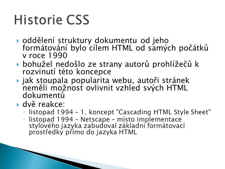  oddělení struktury dokumentu od jeho formátování bylo cílem HTML od samých počátků v roce 1990  bohužel nedošlo ze strany autorů prohlížečů k rozvinutí této koncepce  jak stoupala popularita webu, autoři stránek neměli možnost ovlivnit vzhled svých HTML dokumentů  dvě reakce: ◦ listopad 1994 – 1.