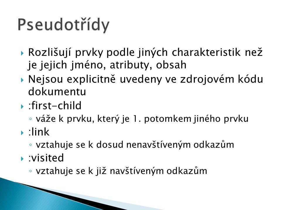  Rozlišují prvky podle jiných charakteristik než je jejich jméno, atributy, obsah  Nejsou explicitně uvedeny ve zdrojovém kódu dokumentu  :first-child ◦ váže k prvku, který je 1.