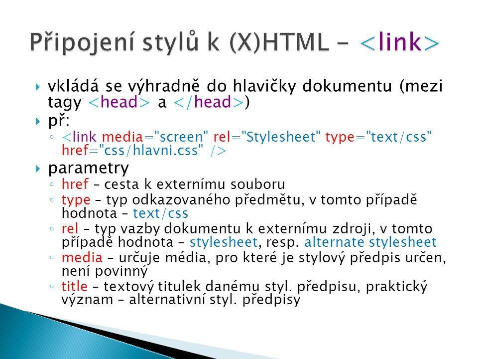  vkládá se výhradně do hlavičky dokumentu (mezi tagy a )  př: ◦  parametry ◦ href – cesta k externímu souboru ◦ type – typ odkazovaného předmětu, v tomto případě hodnota – text/css ◦ rel – typ vazby dokumentu k externímu zdroji, v tomto případě hodnota – stylesheet, resp.
