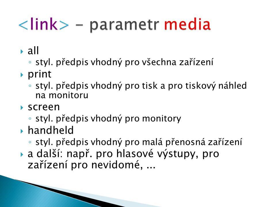  all ◦ styl. předpis vhodný pro všechna zařízení  print ◦ styl. předpis vhodný pro tisk a pro tiskový náhled na monitoru  screen ◦ styl. předpis vh