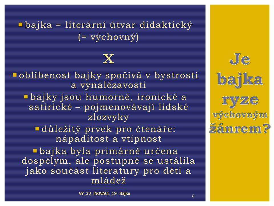  bajka = literární útvar didaktický (= výchovný) x  oblíbenost bajky spočívá v bystrosti a vynalézavosti  bajky jsou humorné, ironické a satirické