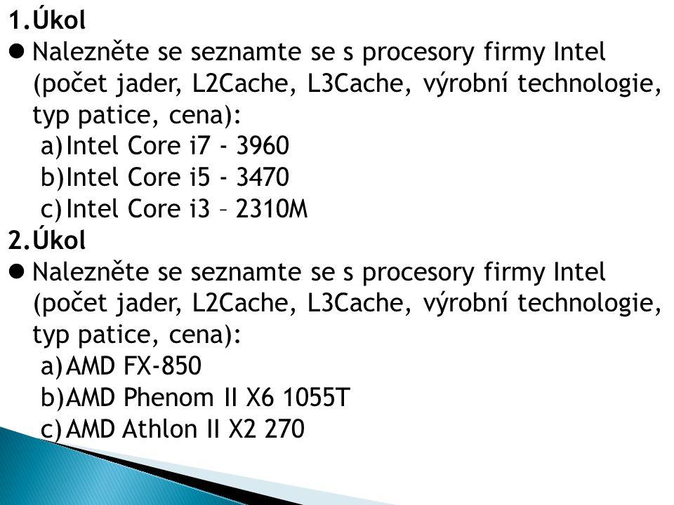 1.Úkol Nalezněte se seznamte se s procesory firmy Intel (počet jader, L2Cache, L3Cache, výrobní technologie, typ patice, cena): a)Intel Core i7 - 3960 b)Intel Core i5 - 3470 c)Intel Core i3 – 2310M 2.Úkol Nalezněte se seznamte se s procesory firmy Intel (počet jader, L2Cache, L3Cache, výrobní technologie, typ patice, cena): a)AMD FX-850 b)AMD Phenom II X6 1055T c)AMD Athlon II X2 270