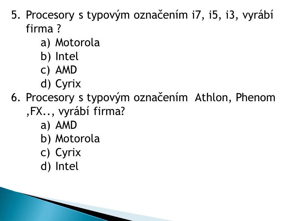 5.Procesory s typovým označením i7, i5, i3, vyrábí firma ? a)Motorola b)Intel c)AMD d)Cyrix 6.Procesory s typovým označením Athlon, Phenom,FX.., vyráb
