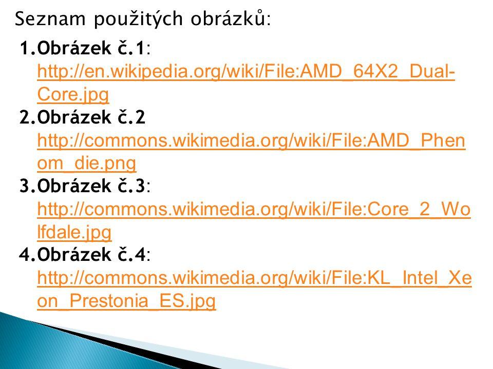 1.Obrázek č.1 : http://en.wikipedia.org/wiki/File:AMD_64X2_Dual- Core.jpg http://en.wikipedia.org/wiki/File:AMD_64X2_Dual- Core.jpg 2.Obrázek č.2 http://commons.wikimedia.org/wiki/File:AMD_Phen om_die.png http://commons.wikimedia.org/wiki/File:AMD_Phen om_die.png 3.Obrázek č.3 : http://commons.wikimedia.org/wiki/File:Core_2_Wo lfdale.jpg http://commons.wikimedia.org/wiki/File:Core_2_Wo lfdale.jpg 4.Obrázek č.4 : http://commons.wikimedia.org/wiki/File:KL_Intel_Xe on_Prestonia_ES.jpg http://commons.wikimedia.org/wiki/File:KL_Intel_Xe on_Prestonia_ES.jpg Seznam použitých obrázků: