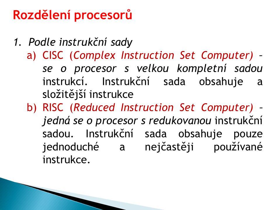 Rozdělení procesorů 1.Podle instrukční sady a)CISC (Complex Instruction Set Computer) – se o procesor s velkou kompletní sadou instrukcí.