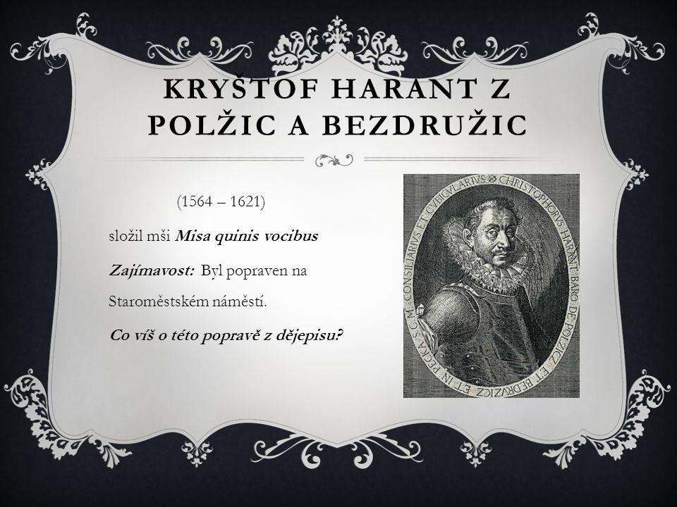 KRYŠTOF HARANT Z POLŽIC A BEZDRUŽIC (1564 – 1621) složil mši Misa quinis vocibus Zajímavost: Byl popraven na Staroměstském náměstí. Co víš o této popr
