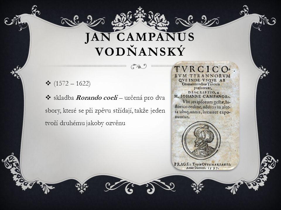 JAN CAMPANUS VODŇANSKÝ  (1572 – 1622)  skladba Rorando coeli – určená pro dva sbory, které se při zpěvu střídají, takže jeden tvoří druhému jakoby o