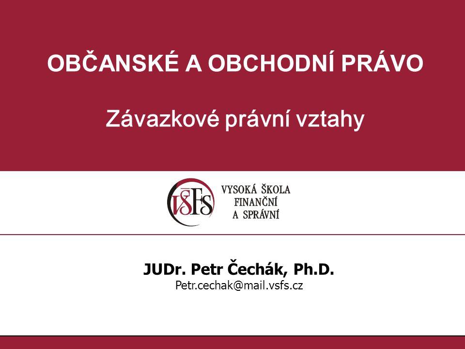 OBČANSKÉ A OBCHODNÍ PRÁVO Závazkové právní vztahy JUDr. Petr Čechák, Ph.D. Petr.cechak@mail.vsfs.cz