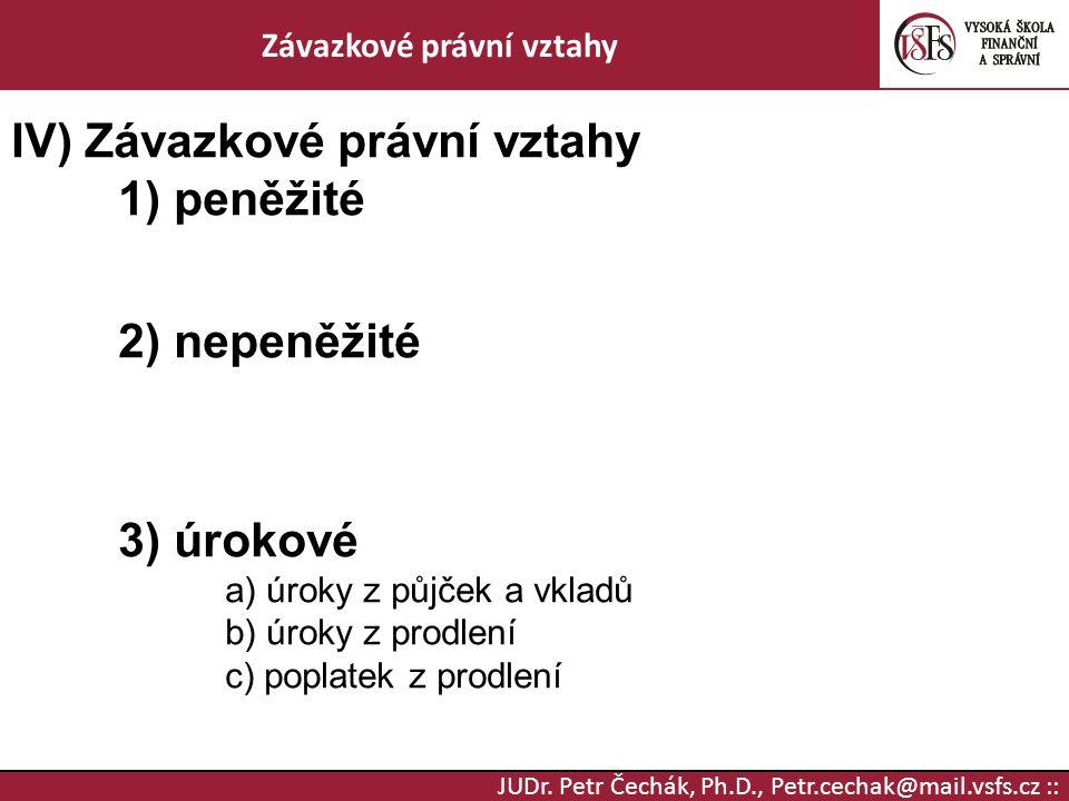 JUDr. Petr Čechák, Ph.D., Petr.cechak@mail.vsfs.cz :: Závazkové právní vztahy IV) Závazkové právní vztahy 1) peněžité 2) nepeněžité 3) úrokové a) úrok