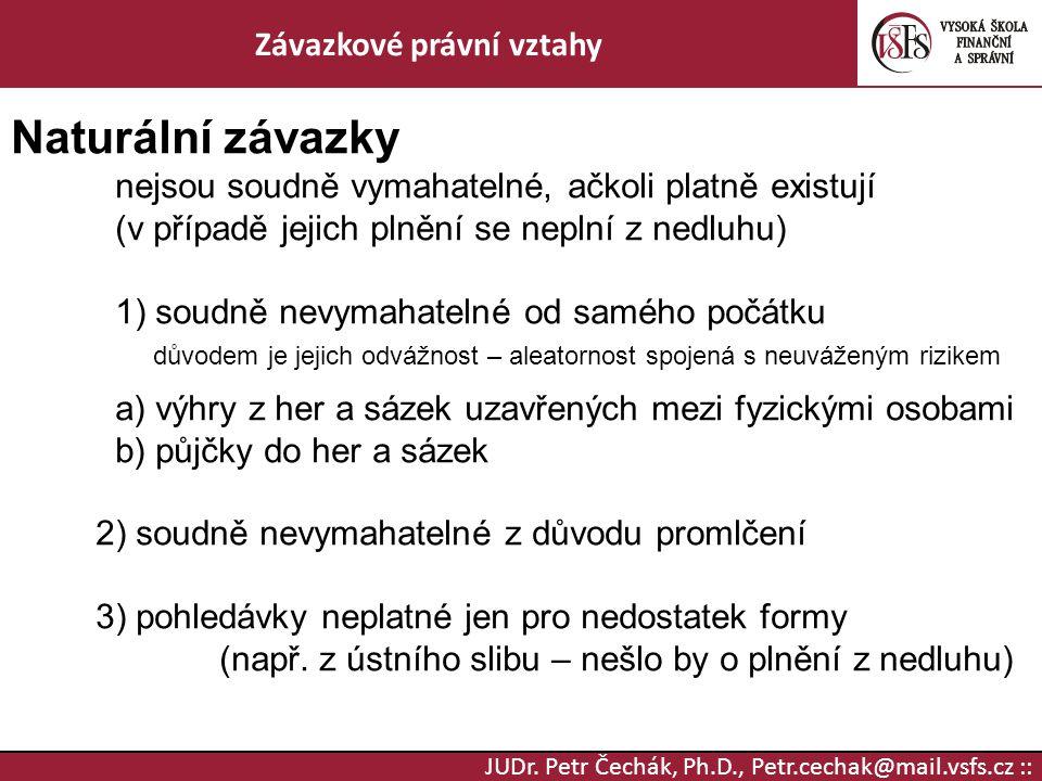 JUDr. Petr Čechák, Ph.D., Petr.cechak@mail.vsfs.cz :: Závazkové právní vztahy Naturální závazky nejsou soudně vymahatelné, ačkoli platně existují (v p