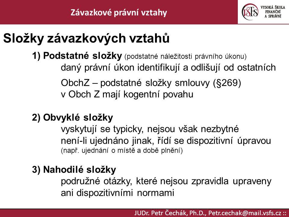 JUDr. Petr Čechák, Ph.D., Petr.cechak@mail.vsfs.cz :: Závazkové právní vztahy Složky závazkových vztahů 1) Podstatné složky (podstatné náležitosti prá
