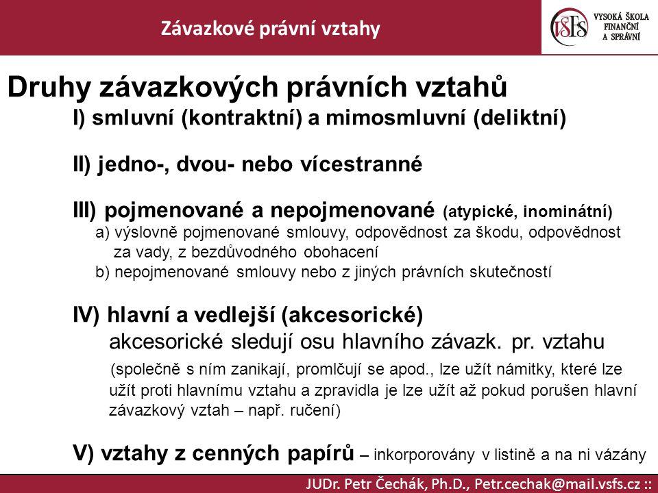 JUDr. Petr Čechák, Ph.D., Petr.cechak@mail.vsfs.cz :: Závazkové právní vztahy Druhy závazkových právních vztahů I) smluvní (kontraktní) a mimosmluvní