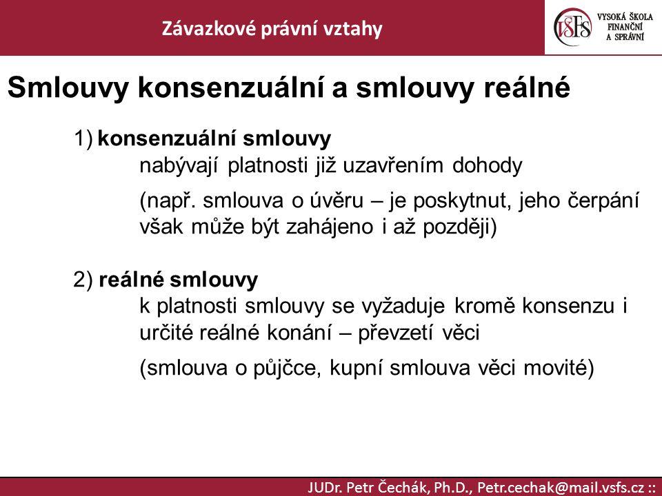 JUDr. Petr Čechák, Ph.D., Petr.cechak@mail.vsfs.cz :: Závazkové právní vztahy Smlouvy konsenzuální a smlouvy reálné 1) konsenzuální smlouvy nabývají p