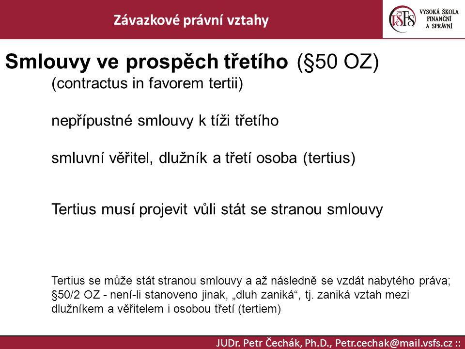 JUDr. Petr Čechák, Ph.D., Petr.cechak@mail.vsfs.cz :: Závazkové právní vztahy Smlouvy ve prospěch třetího (§50 OZ) (contractus in favorem tertii) nepř