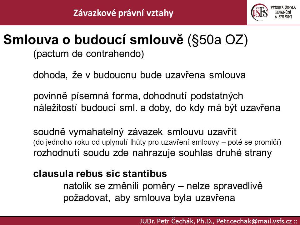 JUDr. Petr Čechák, Ph.D., Petr.cechak@mail.vsfs.cz :: Závazkové právní vztahy Smlouva o budoucí smlouvě (§50a OZ) (pactum de contrahendo) dohoda, že v