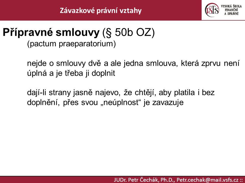 JUDr. Petr Čechák, Ph.D., Petr.cechak@mail.vsfs.cz :: Závazkové právní vztahy Přípravné smlouvy (§ 50b OZ) (pactum praeparatorium) nejde o smlouvy dvě