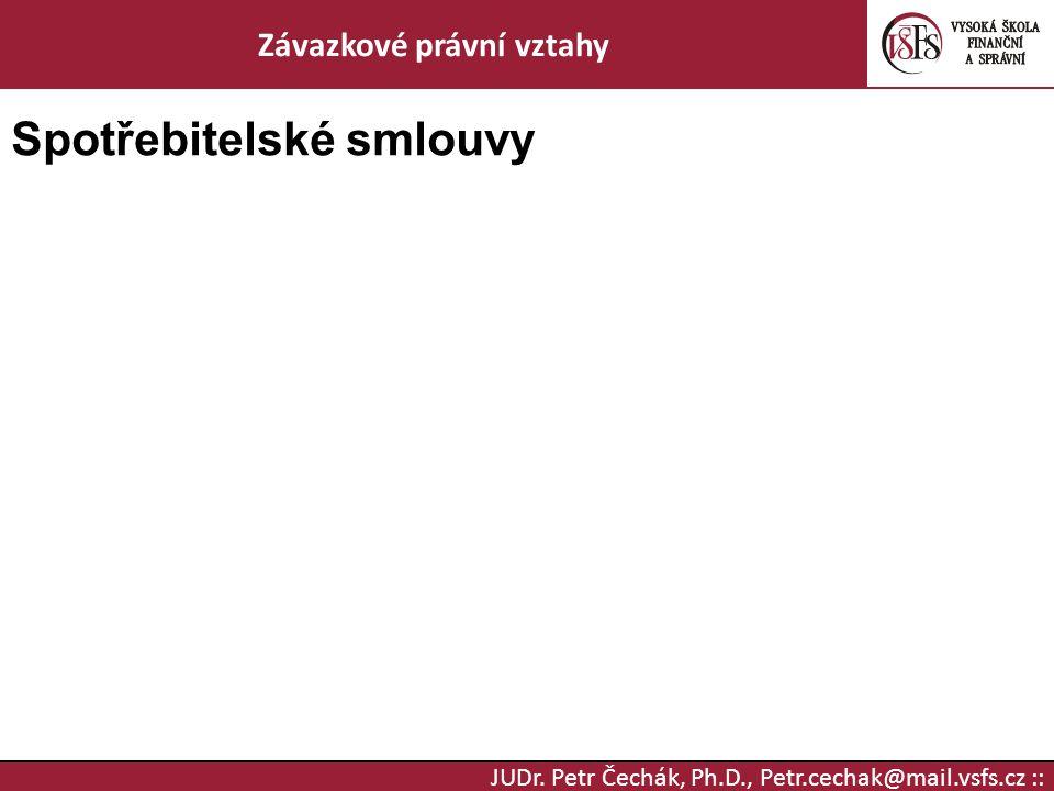 JUDr. Petr Čechák, Ph.D., Petr.cechak@mail.vsfs.cz :: Závazkové právní vztahy Spotřebitelské smlouvy