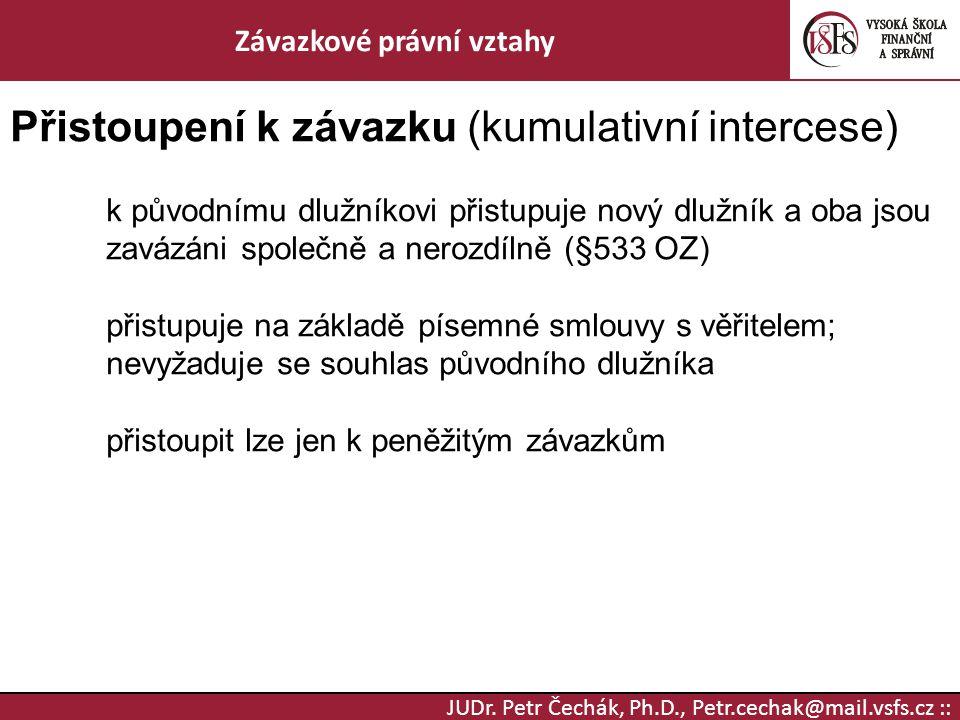 JUDr. Petr Čechák, Ph.D., Petr.cechak@mail.vsfs.cz :: Závazkové právní vztahy Přistoupení k závazku (kumulativní intercese) k původnímu dlužníkovi při