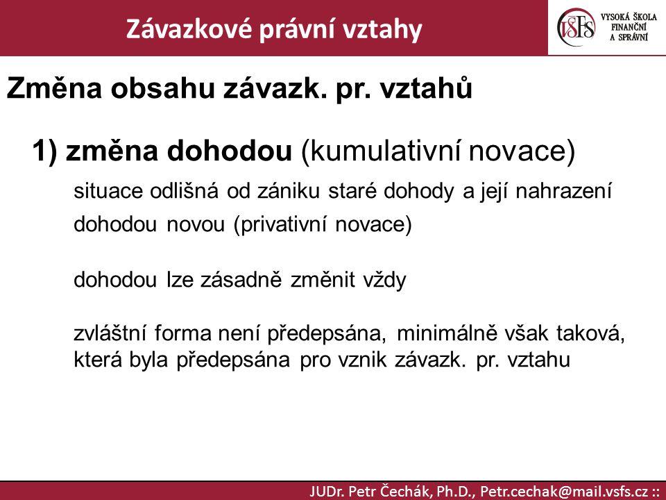 JUDr. Petr Čechák, Ph.D., Petr.cechak@mail.vsfs.cz :: Závazkové právní vztahy Změna obsahu závazk. pr. vztahů 1) změna dohodou (kumulativní novace) si